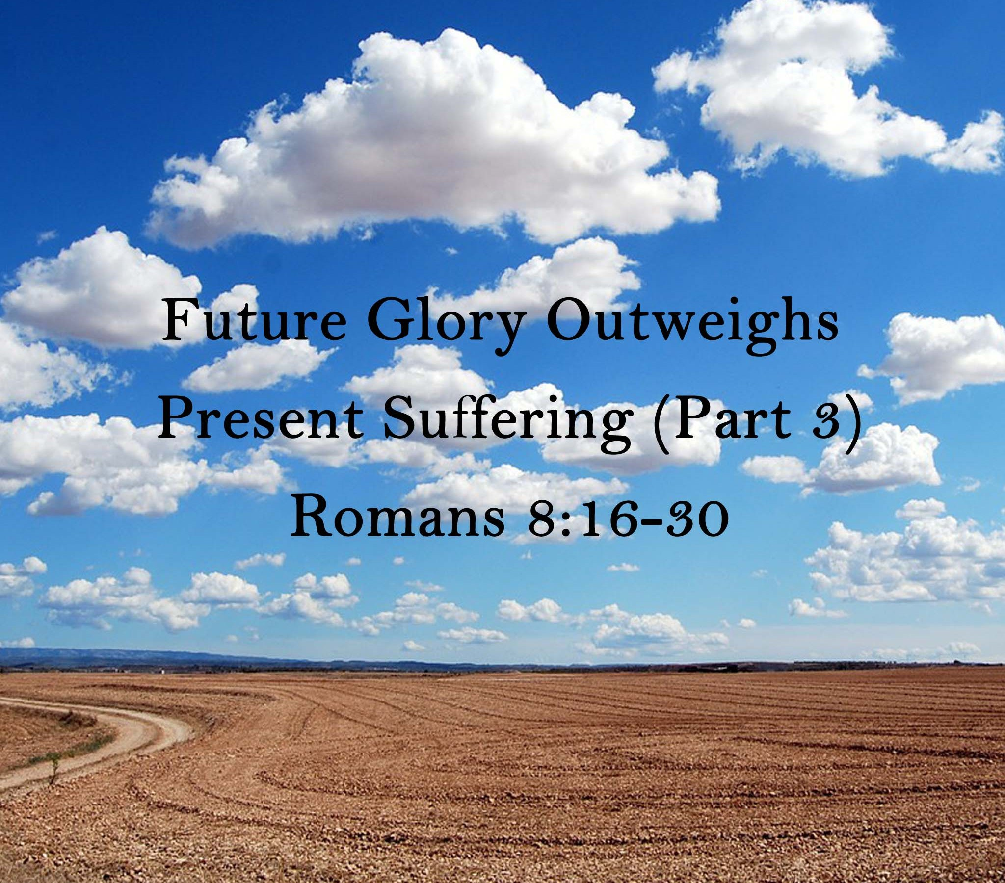 Sermon: Future Glory Outweighs Present Suffering (Part 3