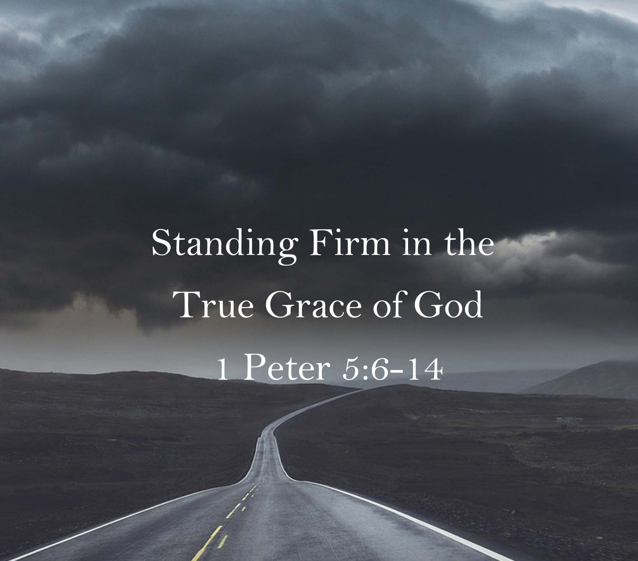 Sermon: Standing Firm in the True Grace of God 1 Peter 5:6-14